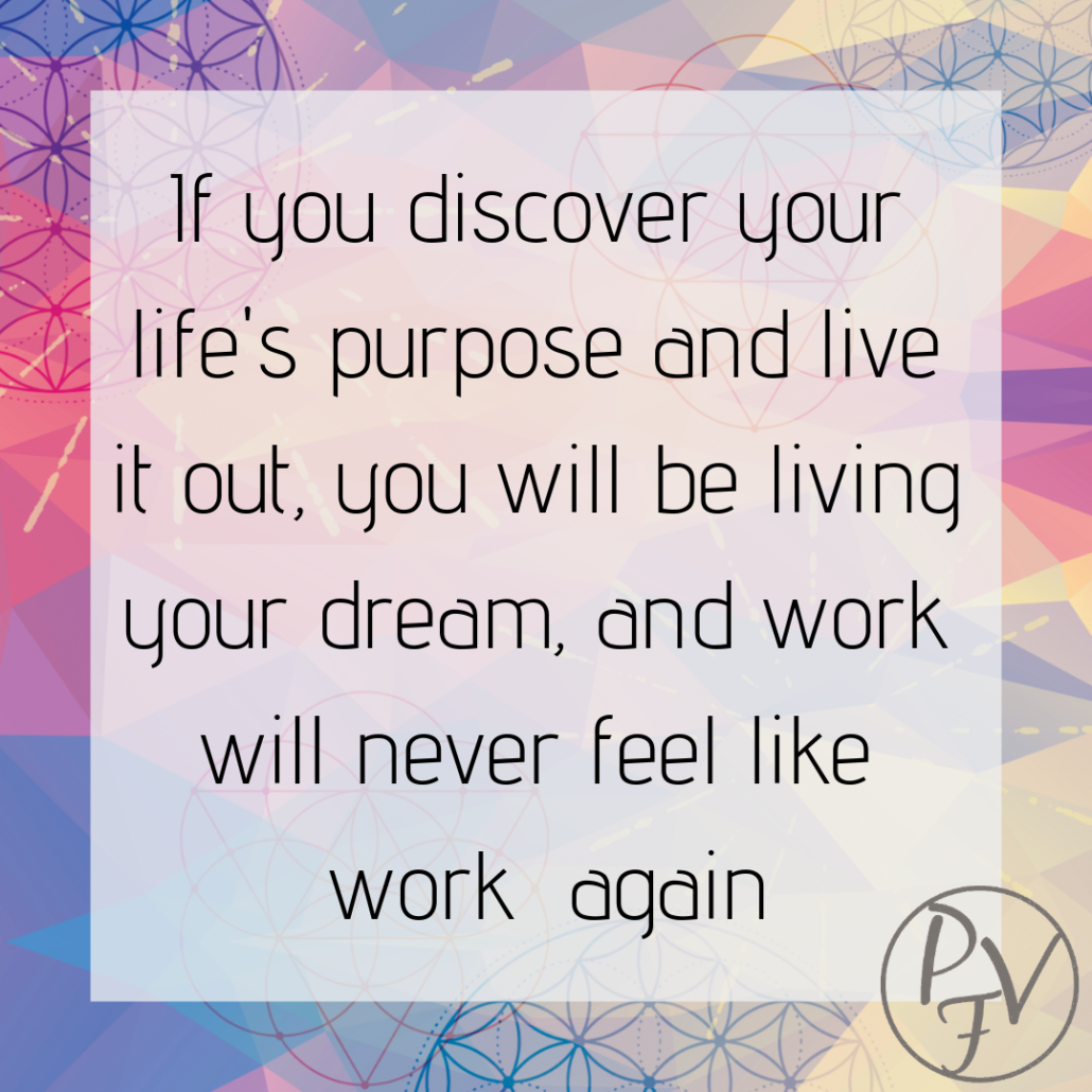 If you discover your life's purpose and live it out, you will be living your dream, and work will never feel like work again