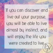 If you can discover your purpose and live it out, you will be living almost by instinct and will be doing what you were created to do